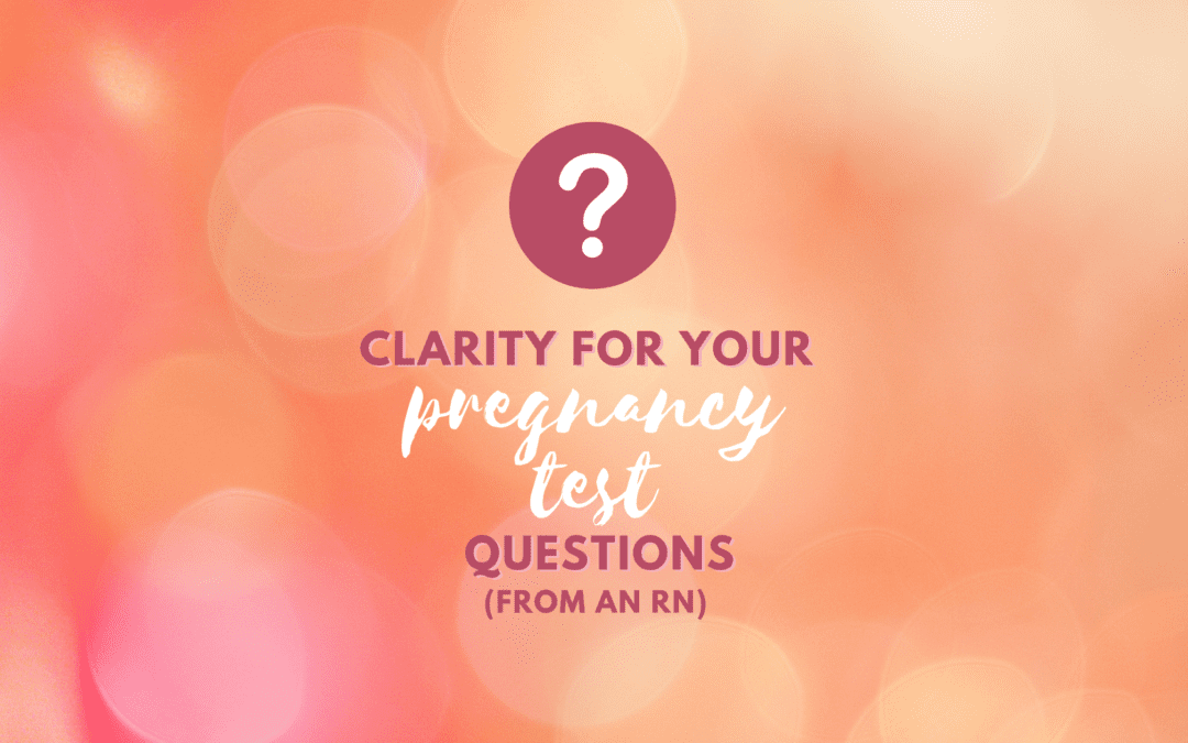Clarity for Your Pregnancy Test Questions (From an RN)